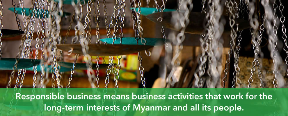 Responsible business means business activities that work for the long-term interests of Myanmar and all its people.
